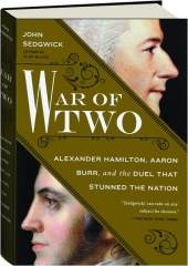 WAR OF TWO: Alexander Hamilton, Aaron Burr, and the Duel That Stunned the Nation
