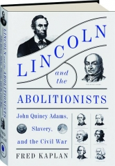 LINCOLN AND THE ABOLITIONISTS: John Quincy Adams, Slavery, and the Civil War