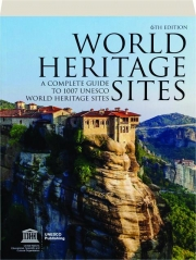 WORLD HERITAGE SITES, 6TH EDITION: A Complete Guide to 1007 UNESCO World Heritage Sites
