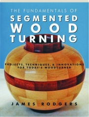 THE FUNDAMENTALS OF SEGMENTED WOODTURNING: Projects, Techniques, & Innovations for Today's Woodturner