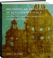 BECOMING AN ARCHITECT IN RENAISSANCE ITALY: Art, Science, and the Career of Baldassarre Peruzzi