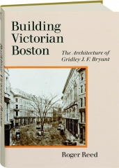 BUILDING VICTORIAN BOSTON: The Architecture of Gridley J.F. Bryant
