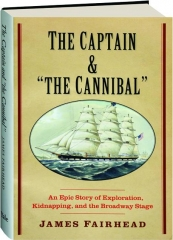 THE CAPTAIN & THE CANNIBAL: An Epic Story of Exploration, Kidnapping, and the Broadway Stage