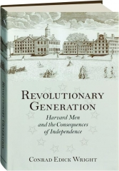 REVOLUTIONARY GENERATION: Harvard Men and the Consequences of Independence