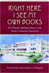 RIGHT HERE I SEE MY OWN BOOKS: The Woman's Building Library at the World's Columbian Exposition
