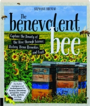 THE BENEVOLENT BEE: Capture the Bounty of the Hive Through Science, History, Home Remedies, and Craft