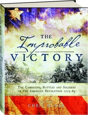 THE IMPROBABLE VICTORY: The Campaigns, Battles and Soldiers of the American Revolution 1775-83