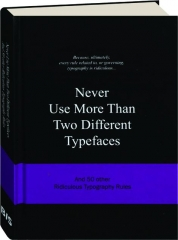 NEVER USE MORE THAN TWO DIFFERENT TYPEFACES: And 50 Other Ridiculous Typography Rules