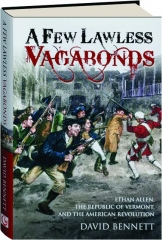 A FEW LAWLESS VAGABONDS: Ethan Allen, the Republic of Vermont, and the American Revolution
