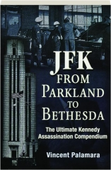 JFK--FROM PARKLAND TO BETHESDA: The Ultimate Kennedy Assassination Compendium