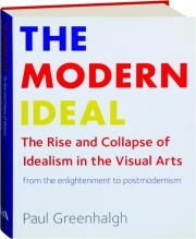 THE MODERN IDEAL: The Rise and Collapse of Idealism in the Visual Arts