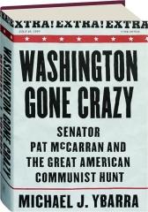 WASHINGTON GONE CRAZY: Senator Pat McCarran and the Great American Communist Hunt