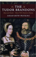 THE TUDOR BRANDONS: Mary and Charles--Henry VIII's Nearest & Dearest