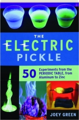 THE ELECTRIC PICKLE: 50 Experiments from the Periodic Table, from Aluminum to Zinc