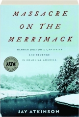 MASSACRE ON THE MERRIMACK: Hannah Duston's Captivity and Revenge in Colonial America
