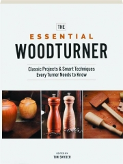THE ESSENTIAL WOODTURNER: Classic Projects & Smart Techniques Every Turner Needs to Know