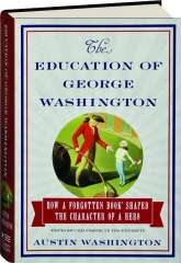 THE EDUCATION OF GEORGE WASHINGTON: How a Forgotten Book Shaped the Character of a Hero