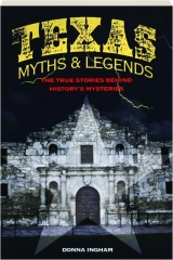 TEXAS MYTHS & LEGENDS, SECOND EDITION: The True Stories Behind History's Mysteries