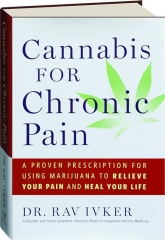 CANNABIS FOR CHRONIC PAIN: A Proven Prescription for Using Marijuana to Relieve Your Pain and Heal Your Life