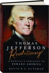 THOMAS JEFFERSON--REVOLUTIONARY: A Radical's Struggle to Remake America