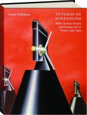FUTURES OF SURREALISM: Myth, Science Fiction, and Fantastic Art in France, 1936-1969