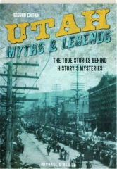 UTAH MYTHS & LEGENDS, SECOND EDITION: The True Stories Behind History's Mysteries
