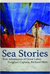 SEA STORIES: True Adventures of Great Lakes Freighter Captain, Richard Metz