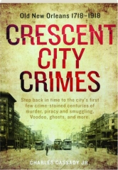CRESCENT CITY CRIMES: Old New Orleans 1718-1918