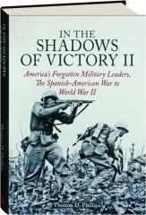 IN THE SHADOWS OF VICTORY II: America's Forgotten Military Leaders, the Spanish-American War to World War II