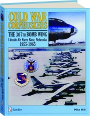 COLD WAR CORNHUSKERS: The 307th Bomb Wing, Lincoln Air Force Base, Nebraska 1955-1965