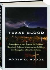 TEXAS BLOOD: Seven Generations Among the Outlaws, Ranchers, Indians, Missionaries, Soldiers, and Smugglers of the Borderlands