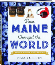 HOW MAINE CHANGED THE WORLD: A History in 50 People, Places, and Objects