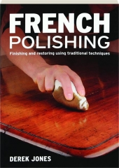 FRENCH POLISHING: Finishing and Restoring Using Traditional Techniques