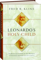 LEONARDO'S HOLY CHILD: The Discovery of a Leonardo da Vinci Masterpiece--A Connoisseur's Search for Lost Art in America