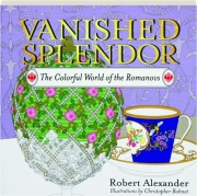 VANISHED SPLENDOR: The Colorful World of the Romanovs