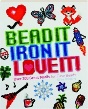 BEAD IT, IRON IT, LOVE IT! Over 300 Great Motifs for Fuse Beads