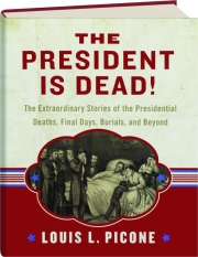 THE PRESIDENT IS DEAD! The Extraordinary Stories of the Presidential Deaths, Final Days, Burials, and Beyond