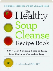 THE HEALTHY SOUP CLEANSE RECIPE BOOK: 200+ Easy Souping Recipes from Bone Broth to Vegetable Soup!