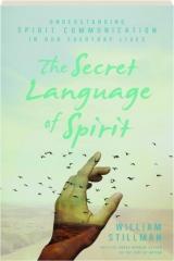THE SECRET LANGUAGE OF SPIRIT: Understanding Spirit Communication in Our Everyday Lives