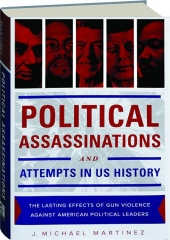 POLITICAL ASSASSINATIONS AND ATTEMPTS IN US HISTORY: The Lasting Effects of Gun Violence Against American Political Leaders