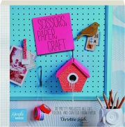 SCISSORS, PAPER, CRAFT: 30 Pretty Projects All Cut, Folded, and Crafted from Paper