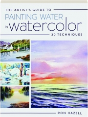 THE ARTIST'S GUIDE TO PAINTING WATER IN WATERCOLOR: 30 Techniques