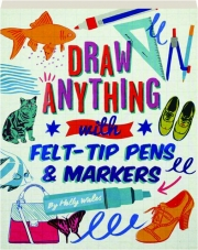 DRAW ANYTHING WITH FELT-TIP PENS & MARKERS