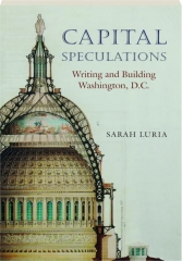 CAPITAL SPECULATIONS: Writing and Building Washington, D.C