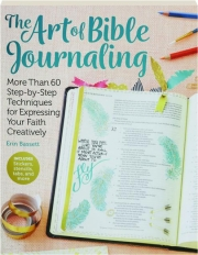 THE ART OF BIBLE JOURNALING: More That 60 Step-by-Step Techniques for Expressing Your Faith Creatively