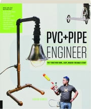 PVC + PIPE ENGINEER: Put Together Cool, Easy, Maker-Friendly Stuff