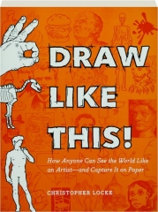 DRAW LIKE THIS! How Anyone Can See the World Like an Artist--and Capture It on Paper