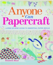 ANYONE CAN PAPERCRAFT: A Step-by-Step Guide to Essential Paper Skills