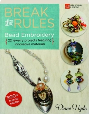 BREAK THE RULES BEAD EMBROIDERY: 22 Jewelry Projects Featuring Innovative Materials