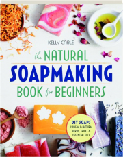 THE NATURAL SOAPMAKING BOOK FOR BEGINNERS